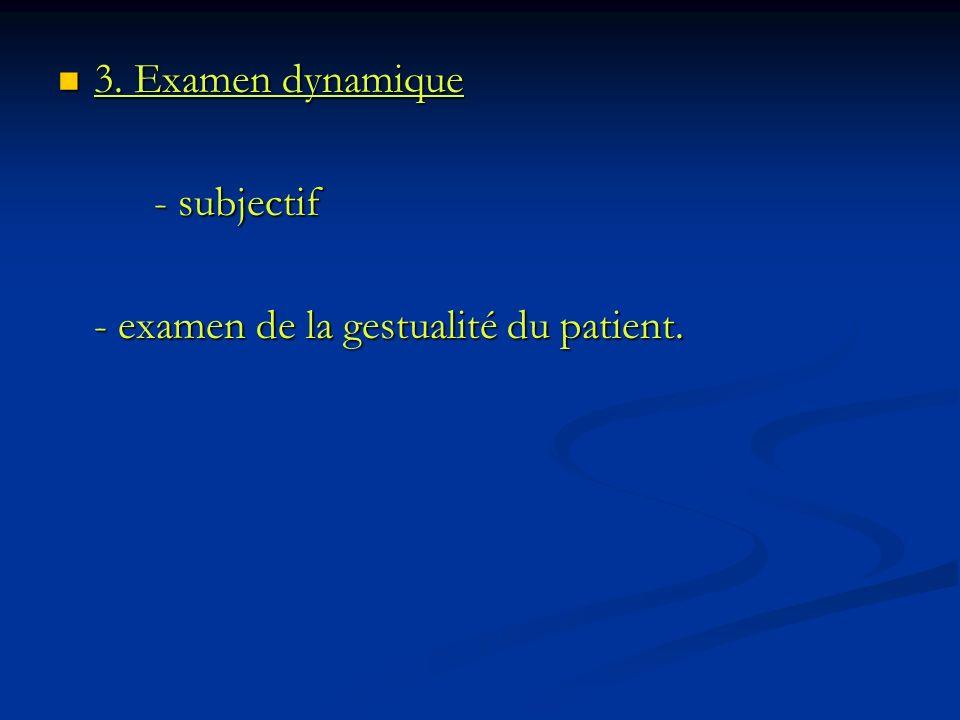 3. Examen dynamique 3. Examen dynamique - subjectif - examen de la gestualité du patient.