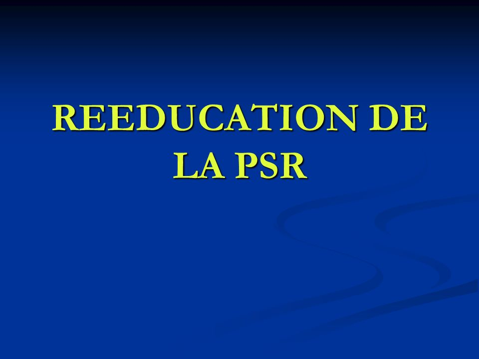 REEDUCATION DE LA PSR