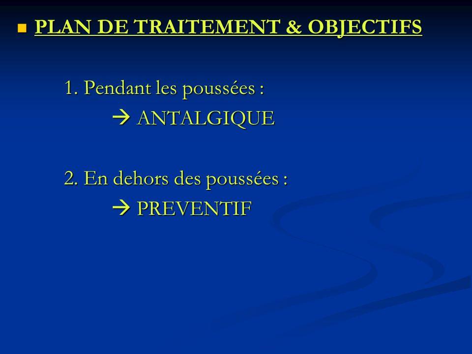 PLAN DE TRAITEMENT & OBJECTIFS PLAN DE TRAITEMENT & OBJECTIFS 1. Pendant les poussées : ANTALGIQUE ANTALGIQUE 2. En dehors des poussées : PREVENTIF PR