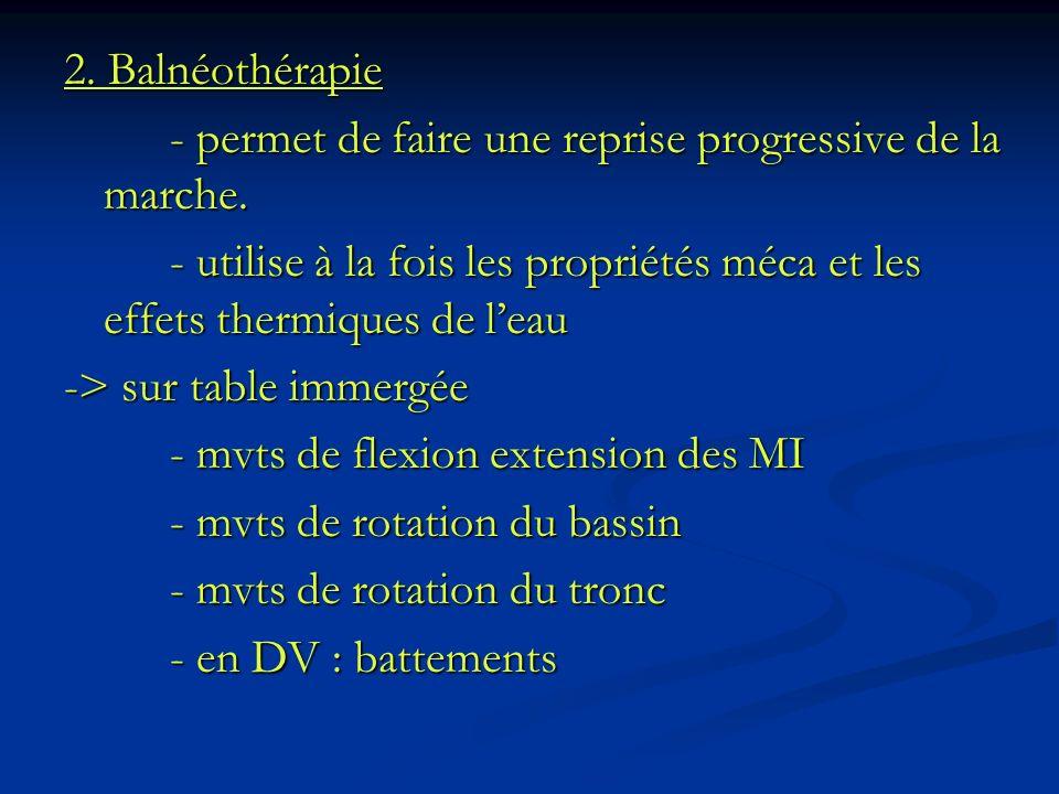 2. Balnéothérapie - permet de faire une reprise progressive de la marche. - utilise à la fois les propriétés méca et les effets thermiques de leau ->
