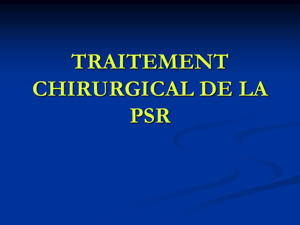 TRAITEMENT CHIRURGICAL DE LA PSR