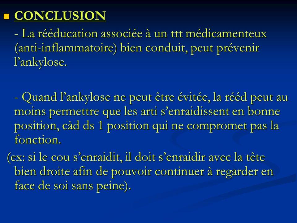 CONCLUSION CONCLUSION - La rééducation associée à un ttt médicamenteux (anti-inflammatoire) bien conduit, peut prévenir lankylose. - Quand lankylose n