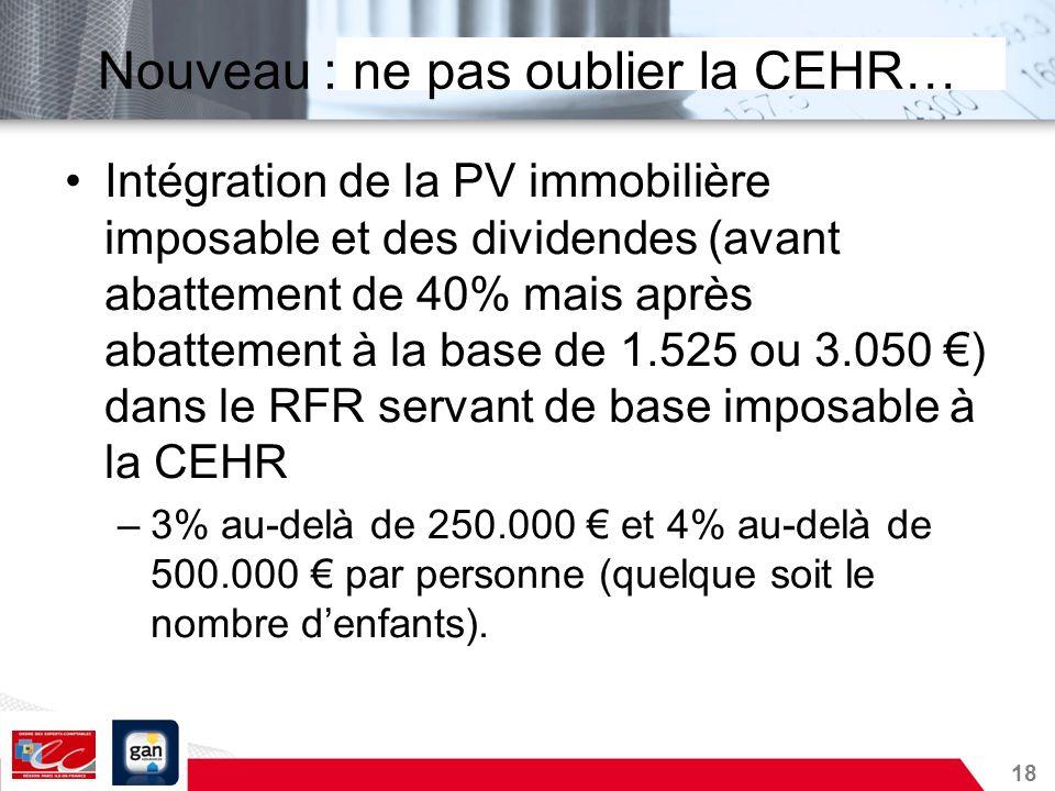 18 Nouveau : ne pas oublier la CEHR… Intégration de la PV immobilière imposable et des dividendes (avant abattement de 40% mais après abattement à la