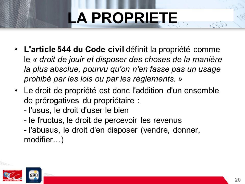 20 LA PROPRIETE L'article 544 du Code civil définit la propriété comme le « droit de jouir et disposer des choses de la manière la plus absolue, pourv