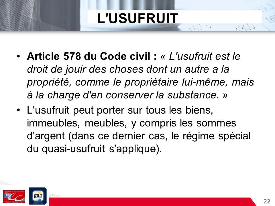 22 L'USUFRUIT Article 578 du Code civil : « L'usufruit est le droit de jouir des choses dont un autre a la propriété, comme le propriétaire lui-même,