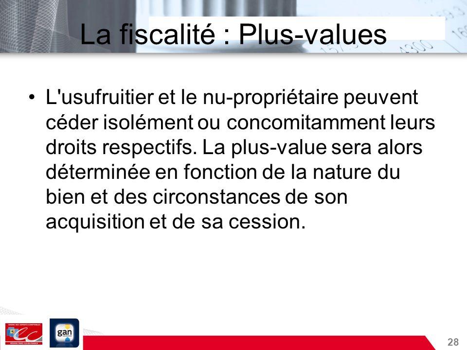 28 La fiscalité : Plus-values L'usufruitier et le nu-propriétaire peuvent céder isolément ou concomitamment leurs droits respectifs. La plus-value ser