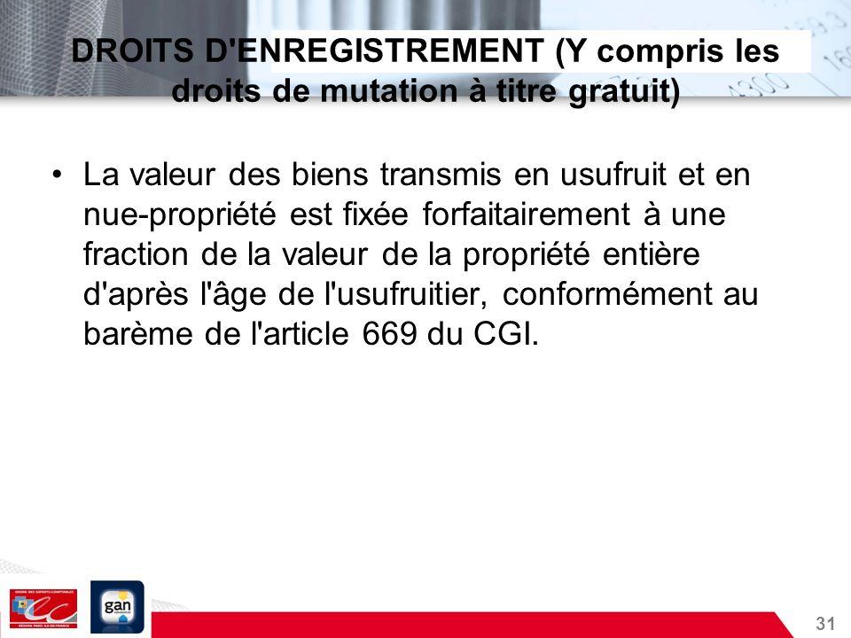 31 DROITS D'ENREGISTREMENT (Y compris les droits de mutation à titre gratuit) La valeur des biens transmis en usufruit et en nue-propriété est fixée f