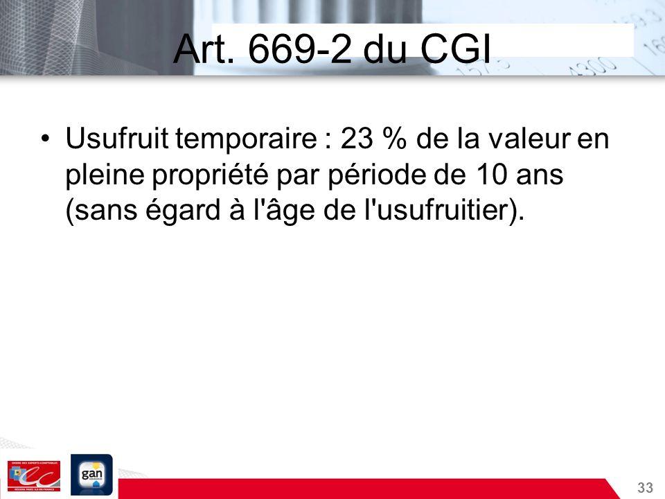33 Art. 669-2 du CGI Usufruit temporaire : 23 % de la valeur en pleine propriété par période de 10 ans (sans égard à l'âge de l'usufruitier).