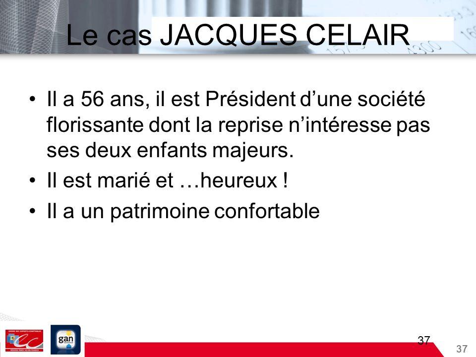 37 Le cas JACQUES CELAIR Il a 56 ans, il est Président dune société florissante dont la reprise nintéresse pas ses deux enfants majeurs. Il est marié