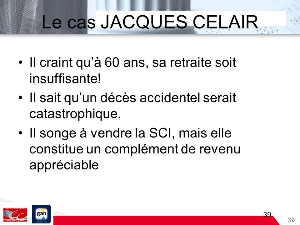 39 Le cas JACQUES CELAIR Il craint quà 60 ans, sa retraite soit insuffisante! Il sait quun décès accidentel serait catastrophique. Il songe à vendre l