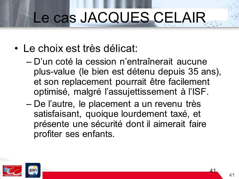 41 Le cas JACQUES CELAIR Le choix est très délicat: –Dun coté la cession nentraînerait aucune plus-value (le bien est détenu depuis 35 ans), et son re