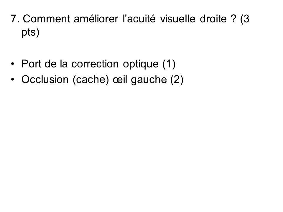 7. Comment améliorer lacuité visuelle droite ? (3 pts) Port de la correction optique (1) Occlusion (cache) œil gauche (2)