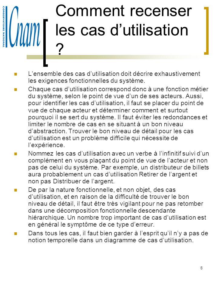 8 Comment recenser les cas dutilisation ? Lensemble des cas dutilisation doit décrire exhaustivement les exigences fonctionnelles du système. Chaque c