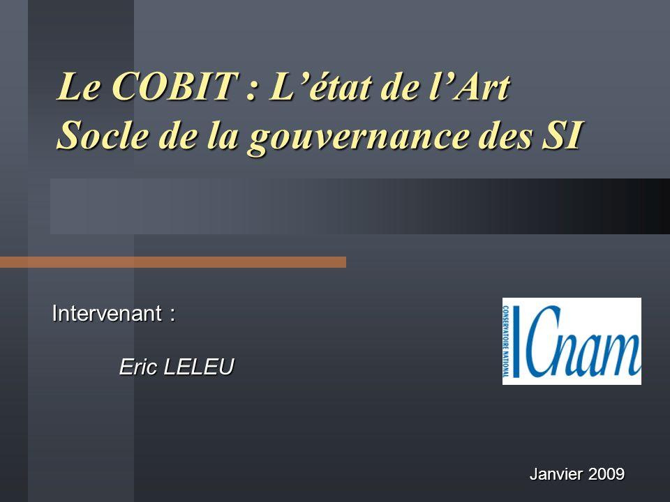 Intervenant : Eric LELEU Le COBIT : Létat de lArt Socle de la gouvernance des SI Janvier 2009
