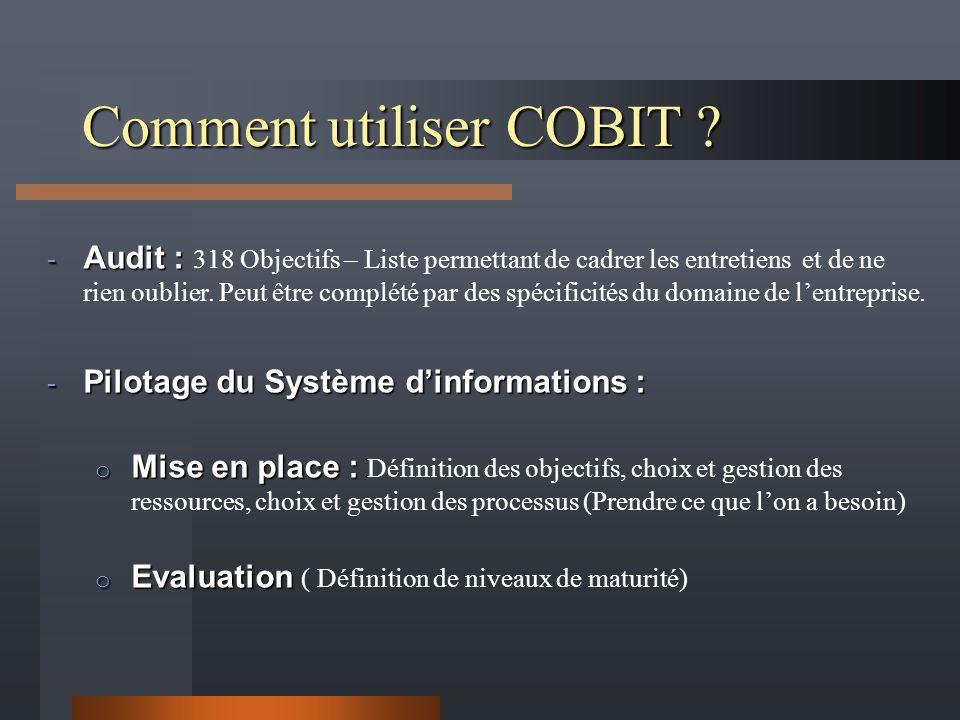 Comment utiliser COBIT ? - Audit : - Audit : 318 Objectifs – Liste permettant de cadrer les entretiens et de ne rien oublier. Peut être complété par d