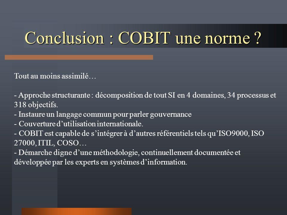 Conclusion : COBIT une norme ? Tout au moins assimilé… - Approche structurante : décomposition de tout SI en 4 domaines, 34 processus et 318 objectifs