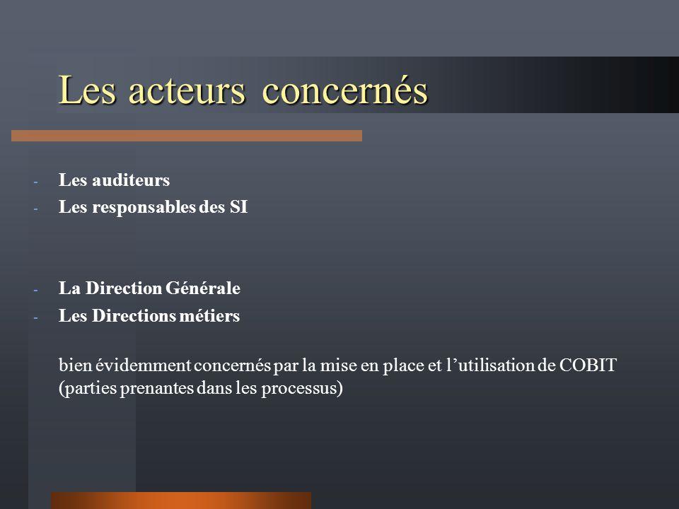 Les acteursconcernés - Les auditeurs - Les responsables des SI - La Direction Générale - Les Directions métiers bien évidemment concernés par la mise en place et lutilisation de COBIT (parties prenantes dans les processus)
