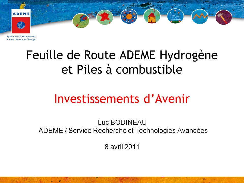 Feuille de Route ADEME Hydrogène et Piles à combustible Investissements dAvenir Luc BODINEAU ADEME / Service Recherche et Technologies Avancées 8 avril 2011