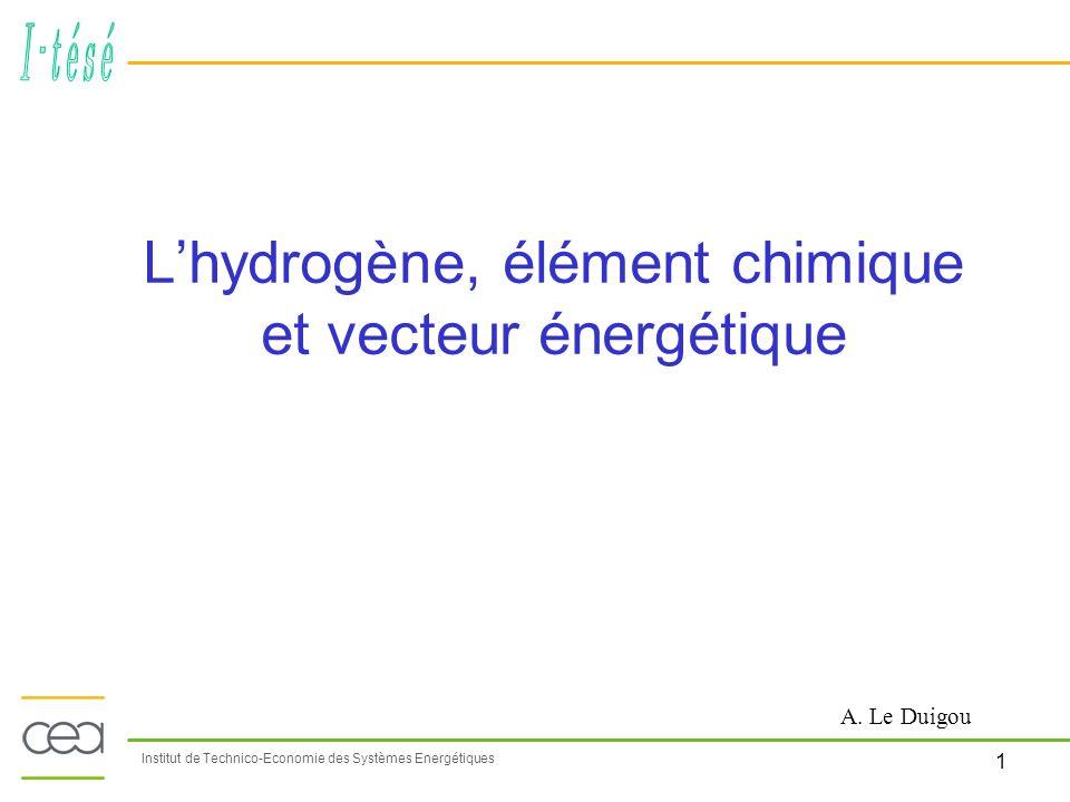2 Institut de Technico-Economie des Systèmes Energétiques LHydrogène, élément chimique et vecteur énergétique Production dHydrogène Chimie (NH3, MeOH, H2O2, métaux, …) Raffinage (50%) Applications énergétiques (mobiles, stationnaires) PàC, MCI H2 MCI diesel BtL, CtL 59 Mt dans le monde en 2006 Hydrogène MCI : Moteur à Combustion InternePàC : Pile à CombustibleBtL : Biomass to LiquidCtL : Coal to Liquid Hydrogène « co-produit » Chimie (chlore, …) Vecteur énergétique Combler déficit H2 Economiser la biomasse Carburants de synthèse Réduire les émissions de CO2