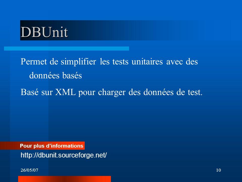 26/05/0710 DBUnit Permet de simplifier les tests unitaires avec des données basés Basé sur XML pour charger des données de test. Pour plus dinformatio