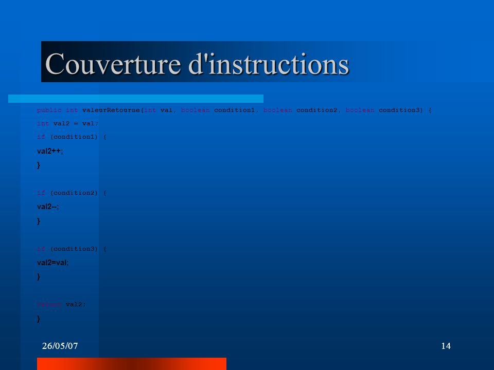 26/05/0714 Couverture d'instructions public int valeurRetourne(int val, boolean condition1, boolean condition2, boolean condition3) { int val2 = val;