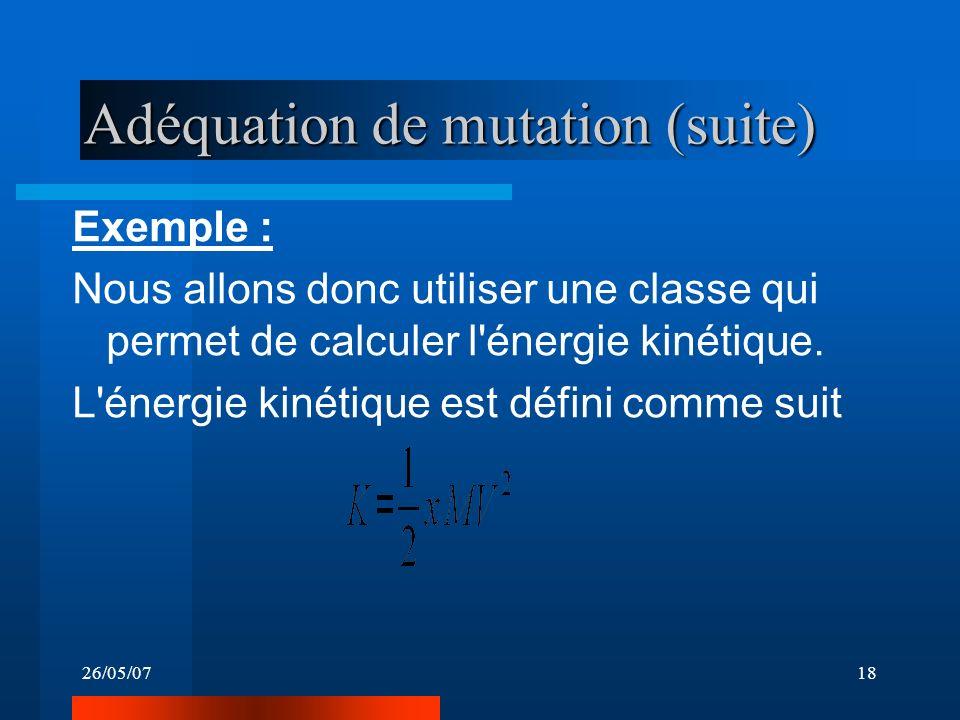 26/05/0718 Adéquation de mutation (suite) Exemple : Nous allons donc utiliser une classe qui permet de calculer l'énergie kinétique. L'énergie kinétiq
