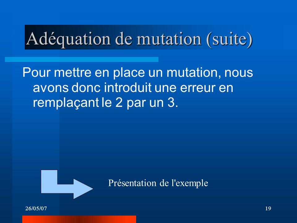 26/05/0719 Adéquation de mutation (suite) Pour mettre en place un mutation, nous avons donc introduit une erreur en remplaçant le 2 par un 3.