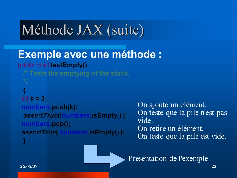 26/05/0723 Méthode JAX (suite) Exemple avec une méthode : public void testEmpty() /* Tests the emptying of the stack. */ { int k = 3; numbers.push(k);