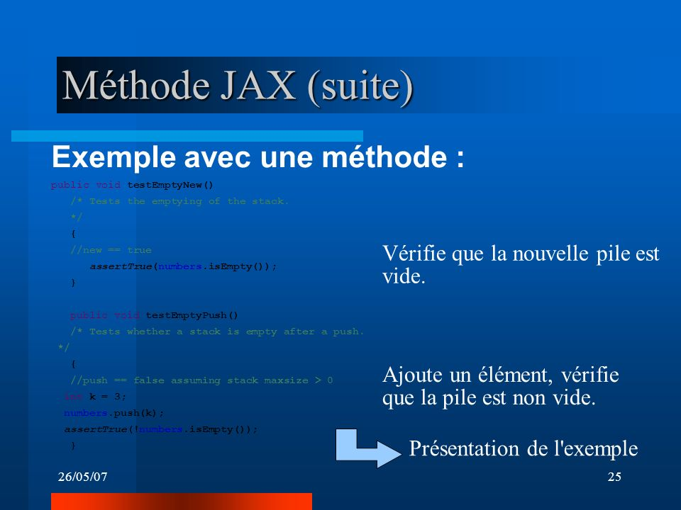 26/05/0725 Méthode JAX (suite) Exemple avec une méthode : public void testEmptyNew() /* Tests the emptying of the stack. */ { //new == true assertTrue