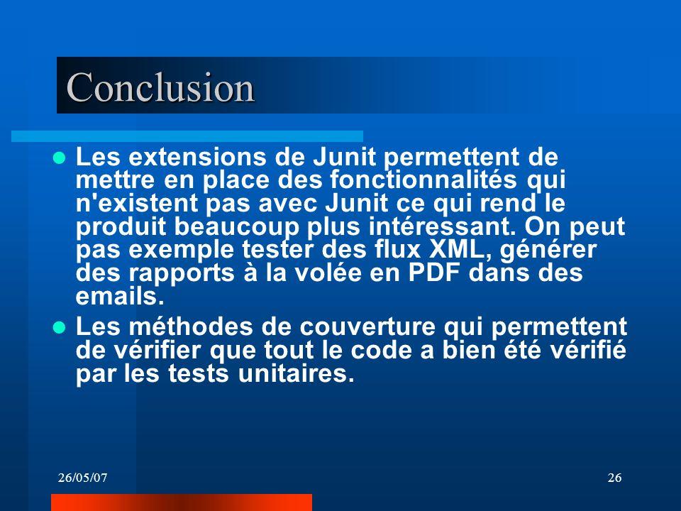 26/05/0726 Conclusion Les extensions de Junit permettent de mettre en place des fonctionnalités qui n existent pas avec Junit ce qui rend le produit beaucoup plus intéressant.