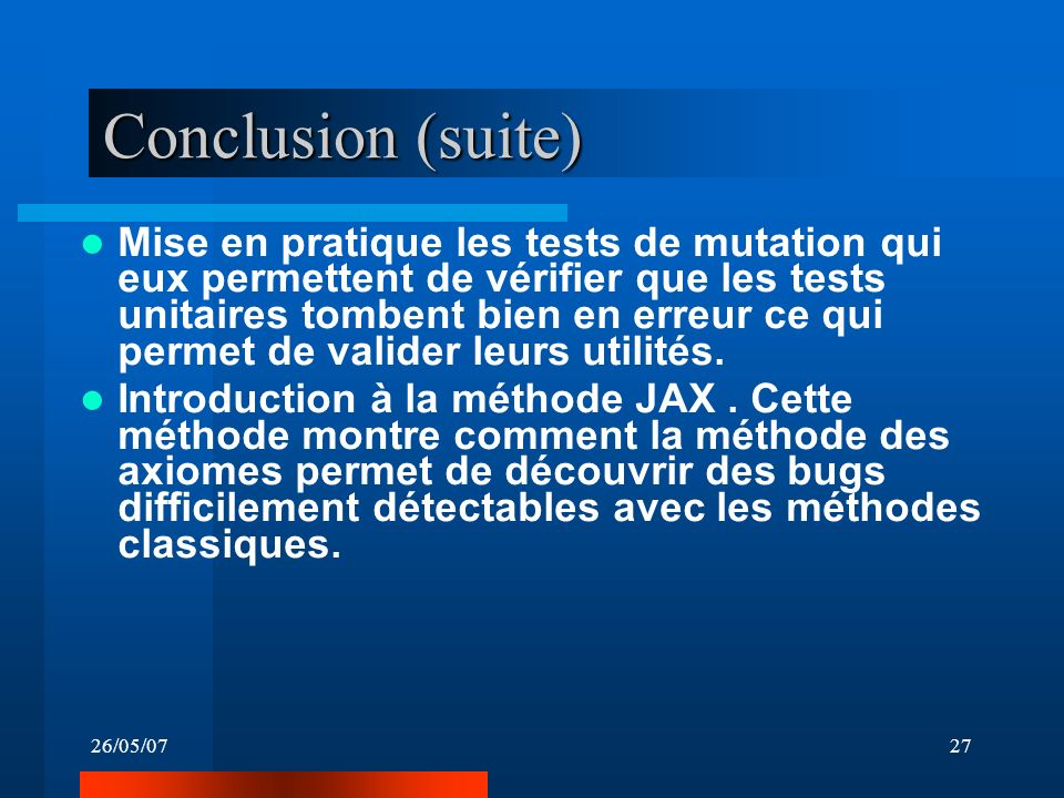 26/05/0727 Conclusion (suite) Mise en pratique les tests de mutation qui eux permettent de vérifier que les tests unitaires tombent bien en erreur ce qui permet de valider leurs utilités.