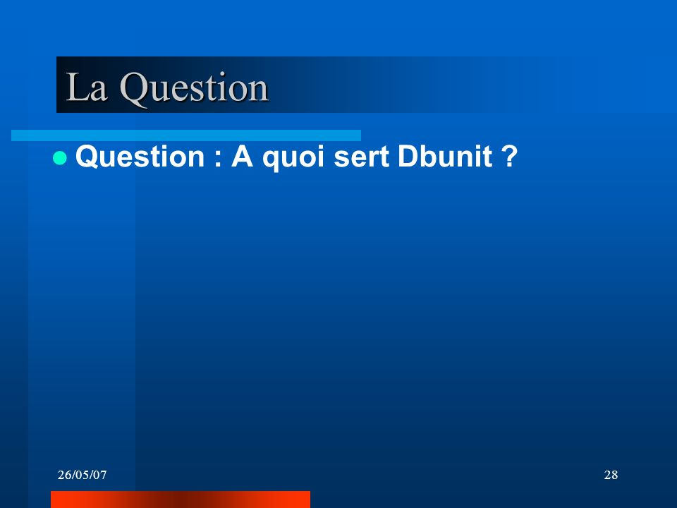 26/05/0728 La Question Question : A quoi sert Dbunit ?