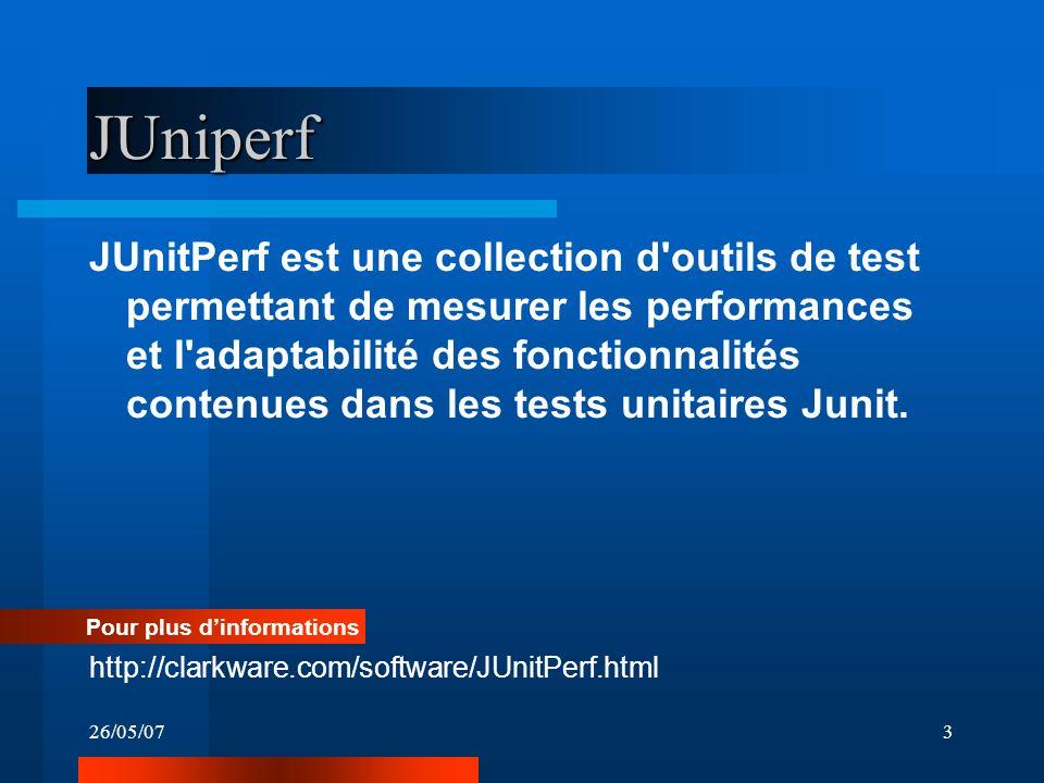 26/05/073 JUniperf JUnitPerf est une collection d outils de test permettant de mesurer les performances et l adaptabilité des fonctionnalités contenues dans les tests unitaires Junit.