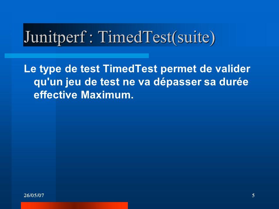 26/05/075 Junitperf : TimedTest(suite) Le type de test TimedTest permet de valider qu'un jeu de test ne va dépasser sa durée effective Maximum.