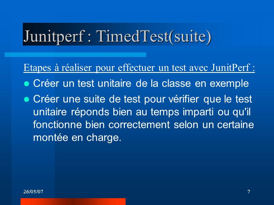 26/05/077 Junitperf : TimedTest(suite) Etapes à réaliser pour effectuer un test avec JunitPerf : Créer un test unitaire de la classe en exemple Créer une suite de test pour vérifier que le test unitaire réponds bien au temps imparti ou qu il fonctionne bien correctement selon un certaine montée en charge.