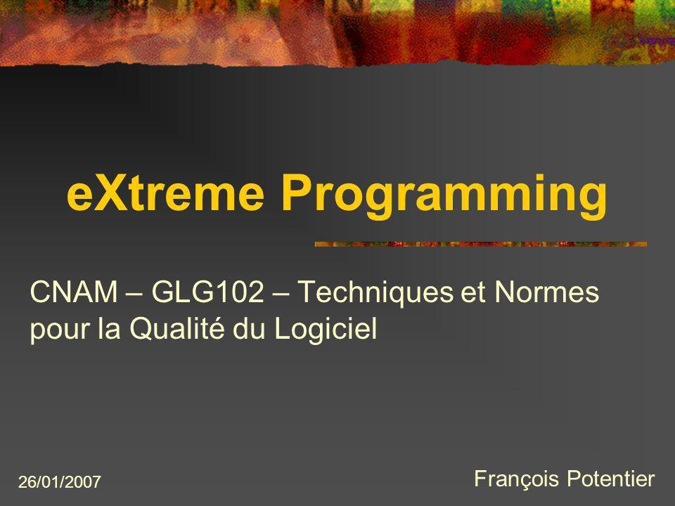 eXtreme Programming CNAM – GLG102 – Techniques et Normes pour la Qualité du Logiciel 26/01/2007 François Potentier