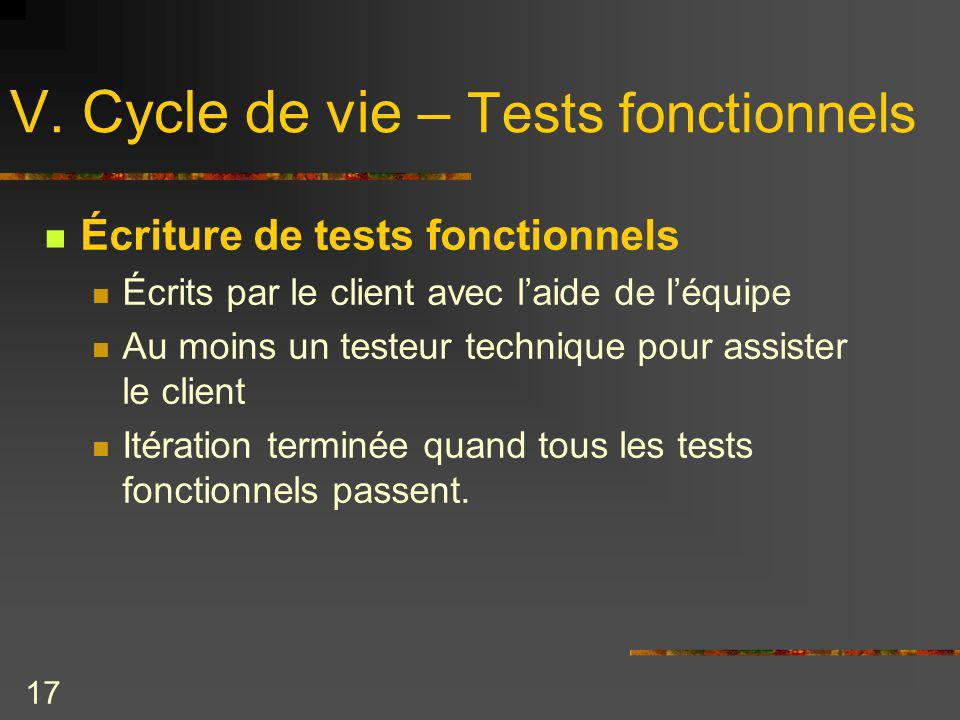 17 V. Cycle de vie – Tests fonctionnels Écriture de tests fonctionnels Écrits par le client avec laide de léquipe Au moins un testeur technique pour a