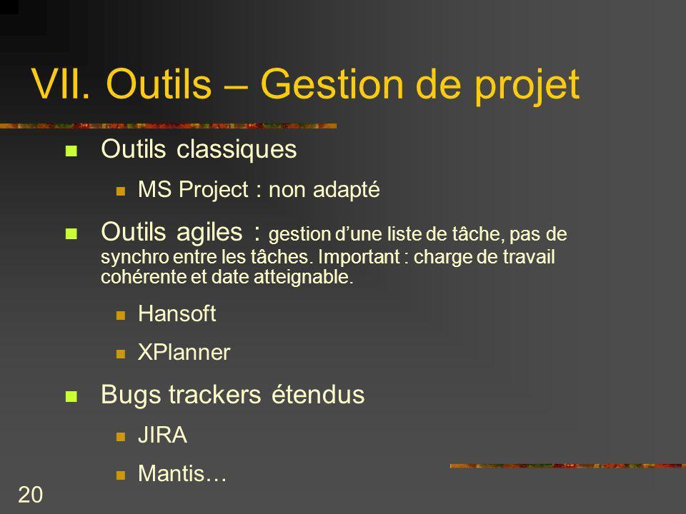 20 VII. Outils – Gestion de projet Outils classiques MS Project : non adapté Outils agiles : gestion dune liste de tâche, pas de synchro entre les tâc