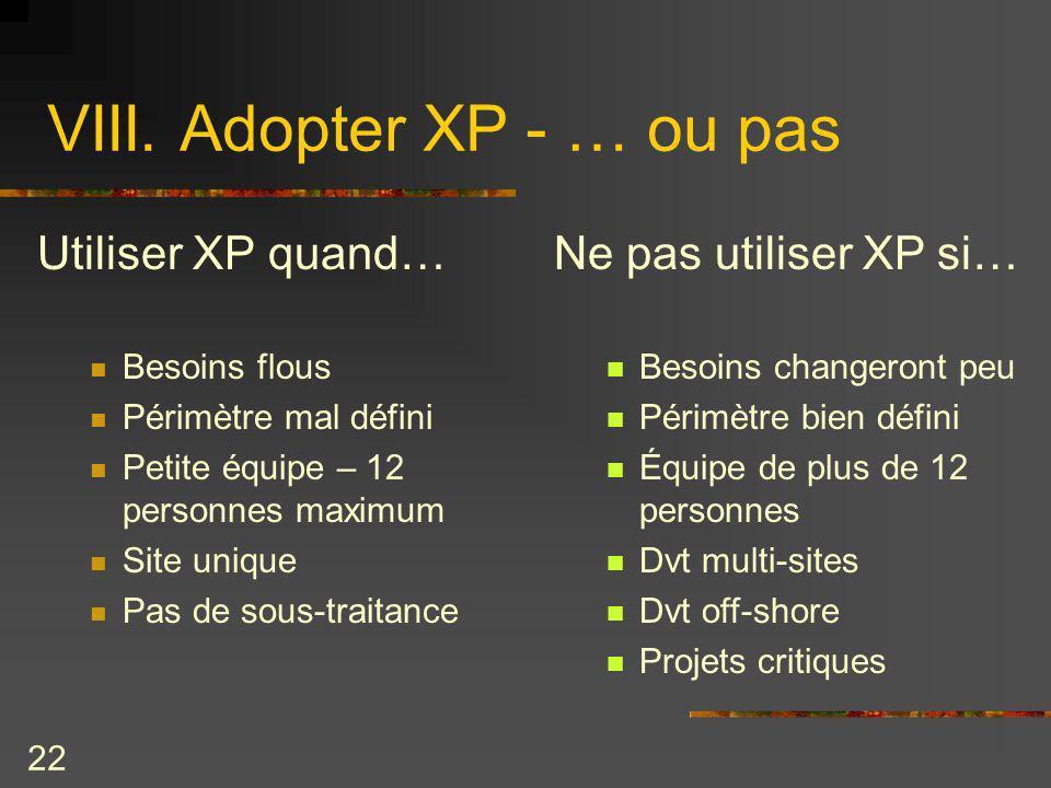 22 VIII. Adopter XP - … ou pas Utiliser XP quand… Besoins flous Périmètre mal défini Petite équipe – 12 personnes maximum Site unique Pas de sous-trai