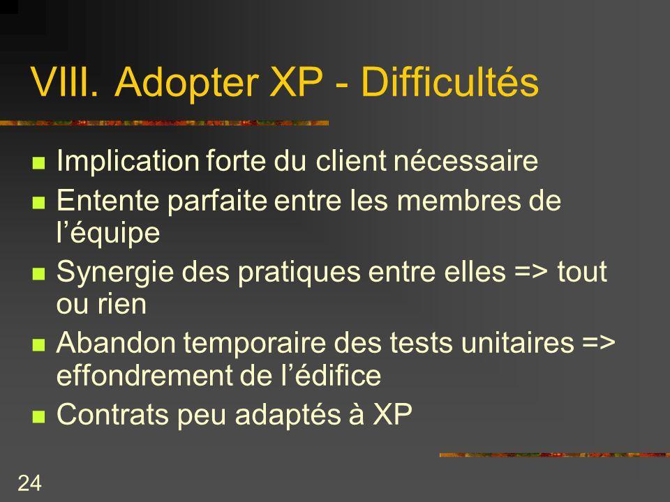 24 VIII. Adopter XP - Difficultés Implication forte du client nécessaire Entente parfaite entre les membres de léquipe Synergie des pratiques entre el