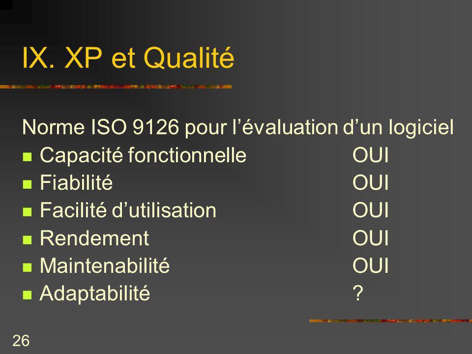 26 IX. XP et Qualité Norme ISO 9126 pour lévaluation dun logiciel Capacité fonctionnelleOUI FiabilitéOUI Facilité dutilisationOUI RendementOUI Mainten