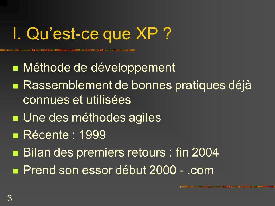 3 I. Quest-ce que XP ? Méthode de développement Rassemblement de bonnes pratiques déjà connues et utilisées Une des méthodes agiles Récente : 1999 Bil