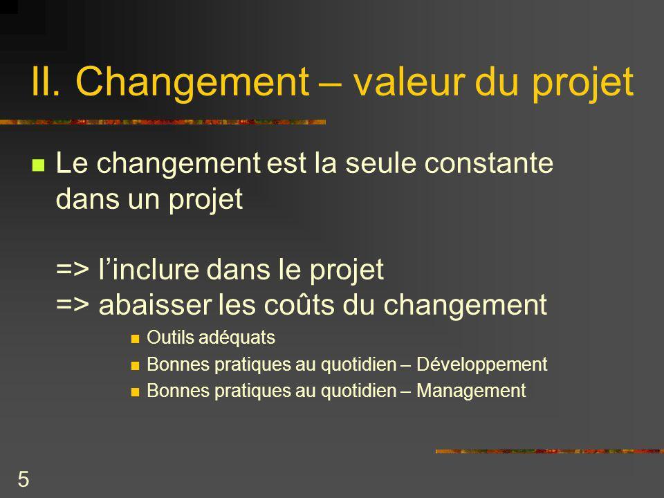 5 II. Changement – valeur du projet Le changement est la seule constante dans un projet => linclure dans le projet => abaisser les coûts du changement