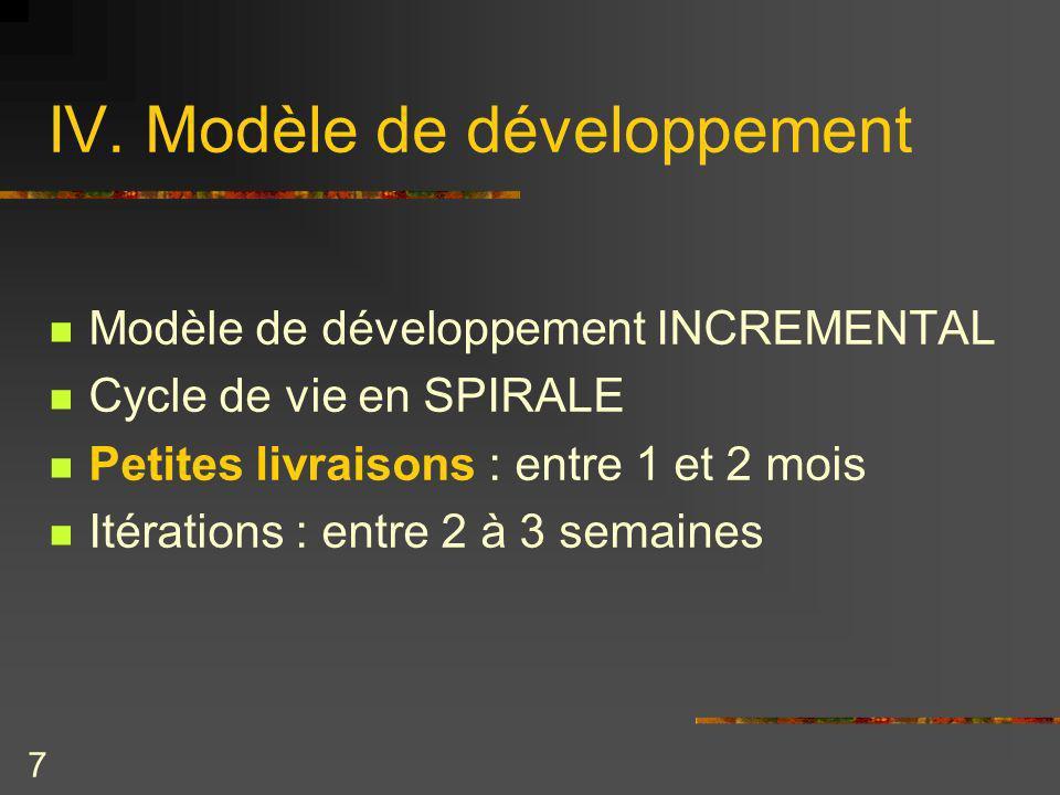 7 IV. Modèle de développement Modèle de développement INCREMENTAL Cycle de vie en SPIRALE Petites livraisons : entre 1 et 2 mois Itérations : entre 2