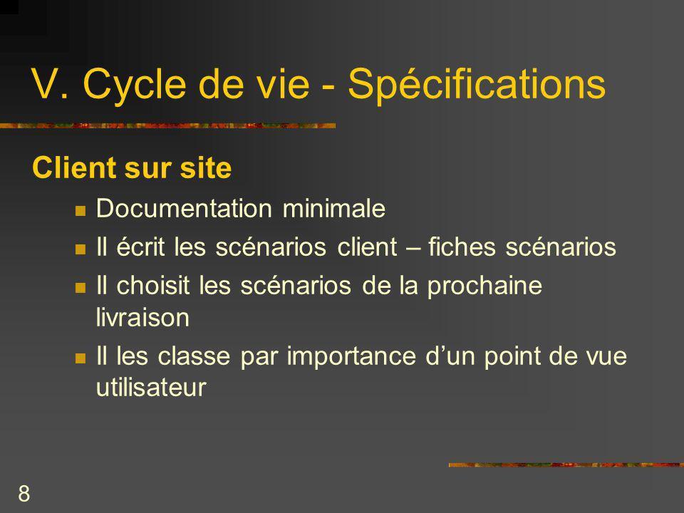 8 V. Cycle de vie - Spécifications Client sur site Documentation minimale Il écrit les scénarios client – fiches scénarios Il choisit les scénarios de