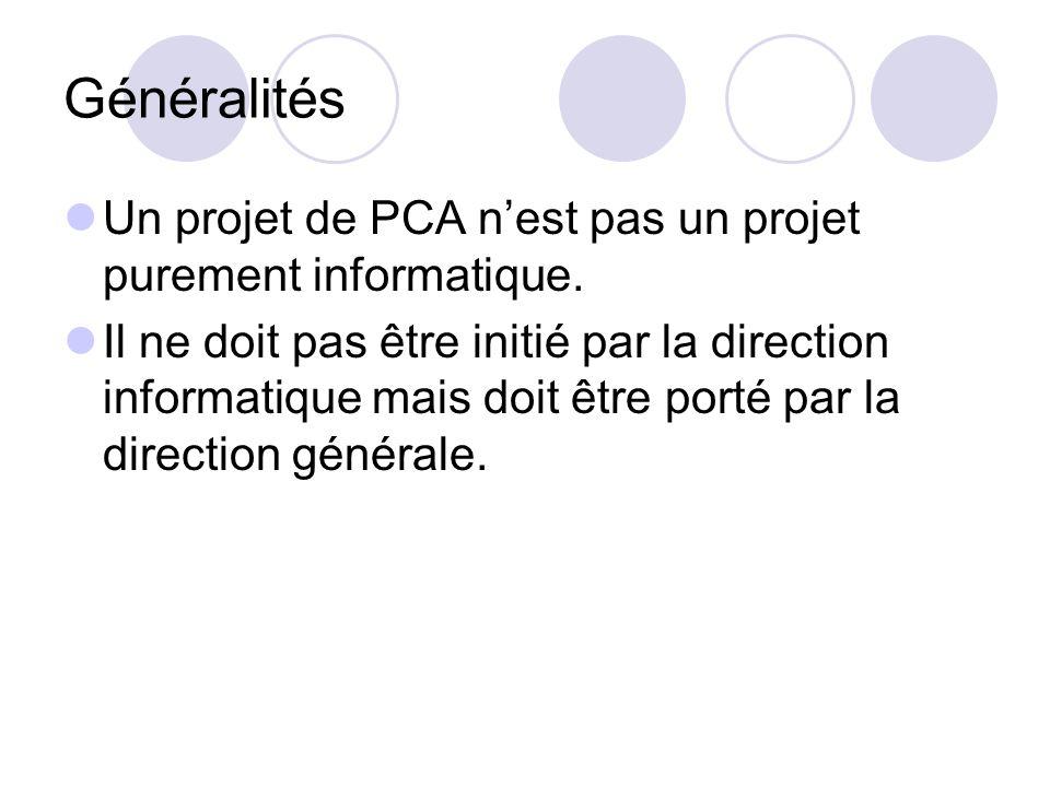 Généralités Un projet de PCA nest pas un projet purement informatique. Il ne doit pas être initié par la direction informatique mais doit être porté p