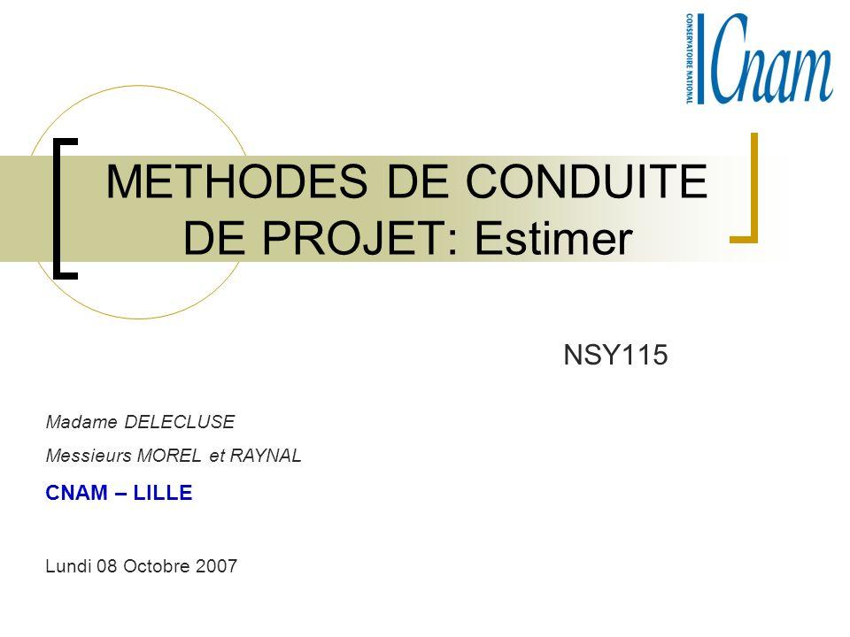METHODES DE CONDUITE DE PROJET: Estimer NSY115 Madame DELECLUSE Messieurs MOREL et RAYNAL CNAM – LILLE Lundi 08 Octobre 2007