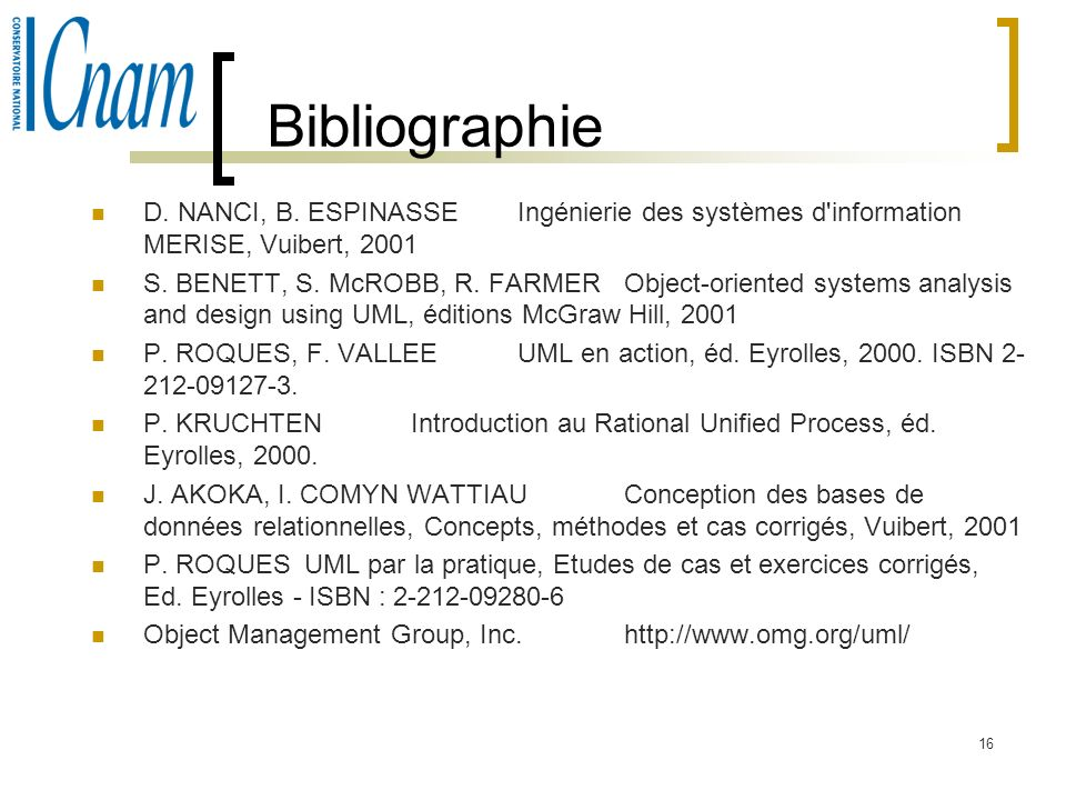 16 Bibliographie D. NANCI, B. ESPINASSEIngénierie des systèmes d'information MERISE, Vuibert, 2001 S. BENETT, S. McROBB, R. FARMERObject-oriented syst