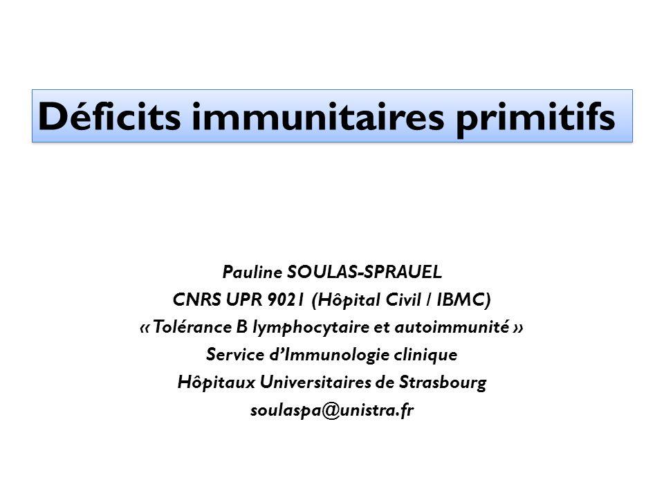 Déficits immunitaires primitifs Pauline SOULAS-SPRAUEL CNRS UPR 9021 (Hôpital Civil / IBMC) « Tolérance B lymphocytaire et autoimmunité » Service dImm
