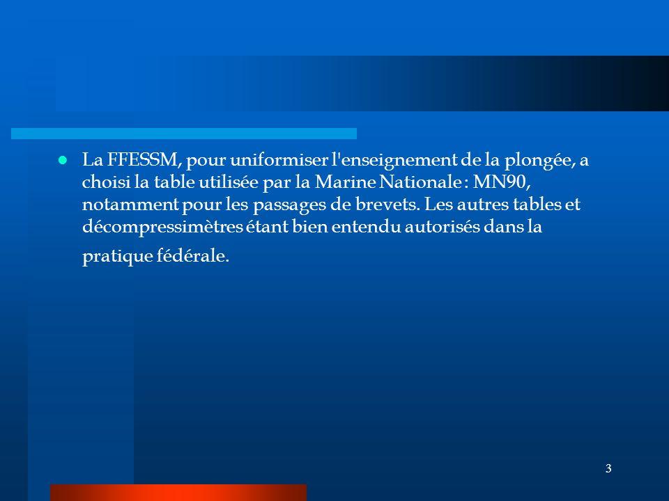3 La FFESSM, pour uniformiser l enseignement de la plongée, a choisi la table utilisée par la Marine Nationale : MN90, notamment pour les passages de brevets.